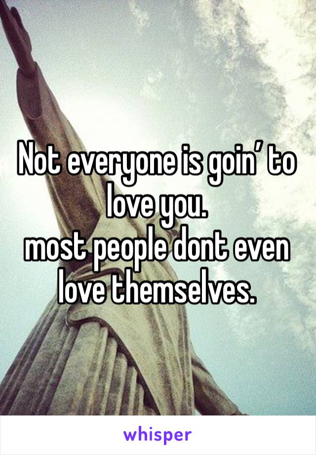 Not everyone is goin' to love you.   most people dont even love themselves.