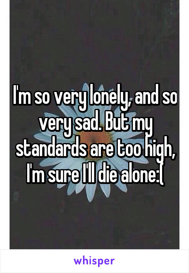 I'm so very lonely, and so very sad. But my standards are too high, I'm sure I'll die alone:(