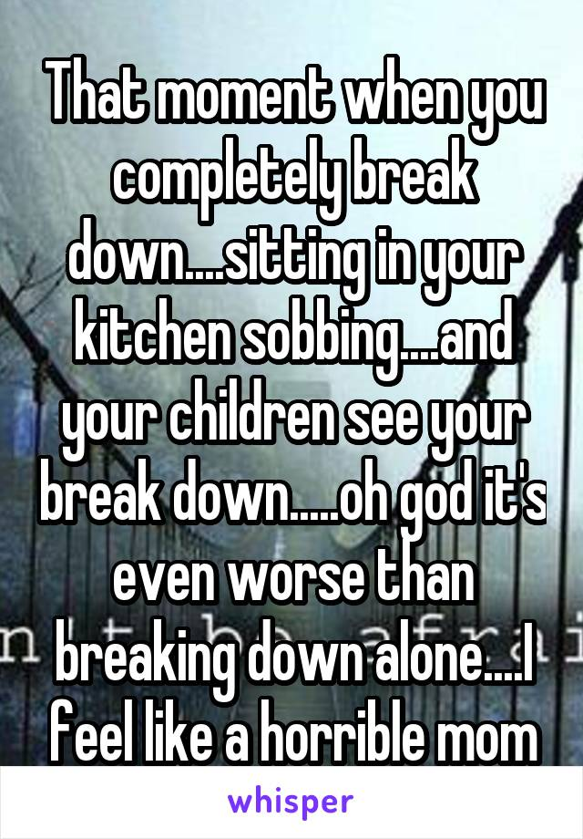 That moment when you completely break down....sitting in your kitchen sobbing....and your children see your break down.....oh god it's even worse than breaking down alone....I feel like a horrible mom