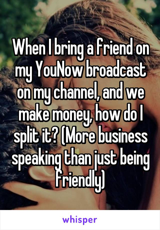When I bring a friend on my YouNow broadcast on my channel, and we make money, how do I split it? (More business speaking than just being friendly)