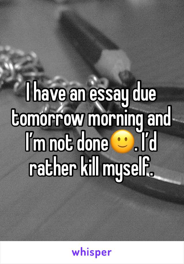 I have an essay due tomorrow morning and I'm not done🙂. I'd rather kill myself.