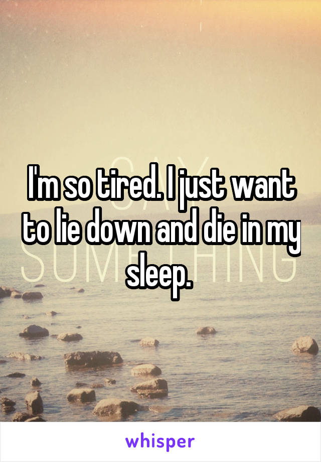 I'm so tired. I just want to lie down and die in my sleep.