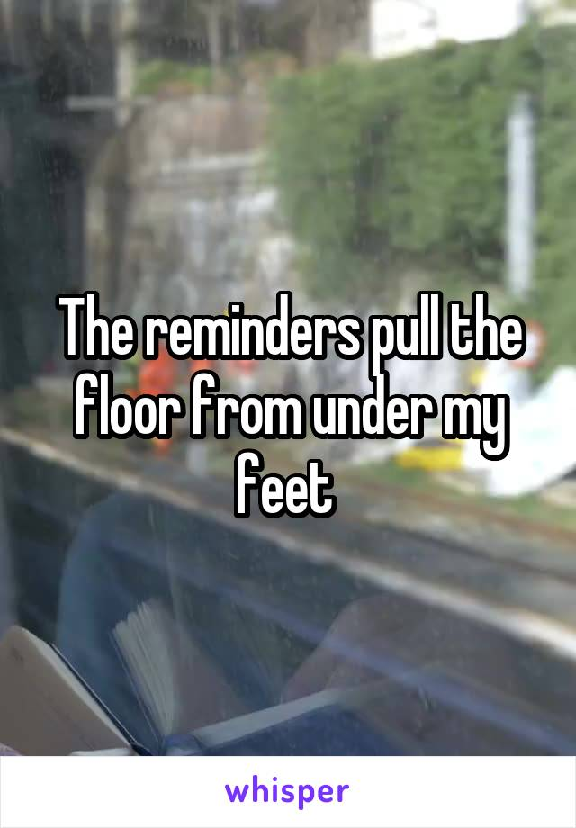 The reminders pull the floor from under my feet