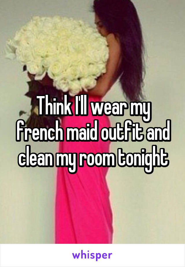 Think I'll wear my french maid outfit and clean my room tonight