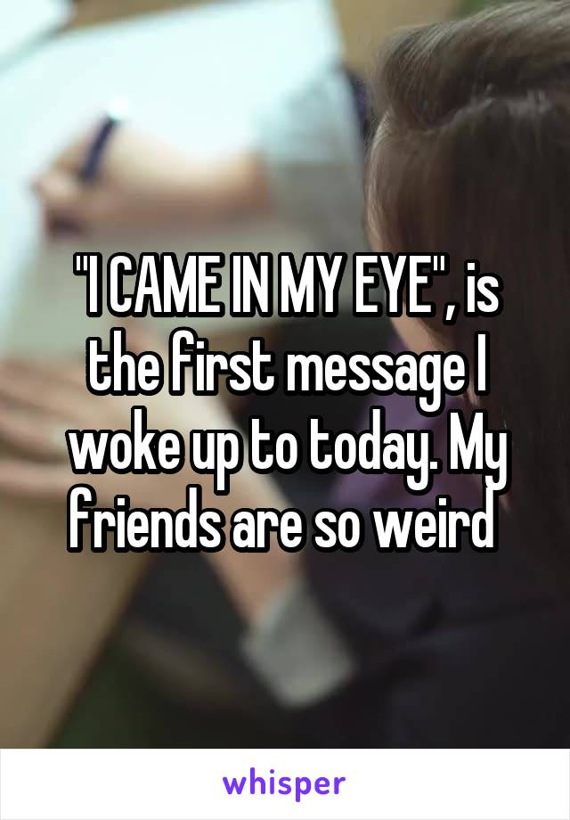"""""""I CAME IN MY EYE"""", is the first message I woke up to today. My friends are so weird"""