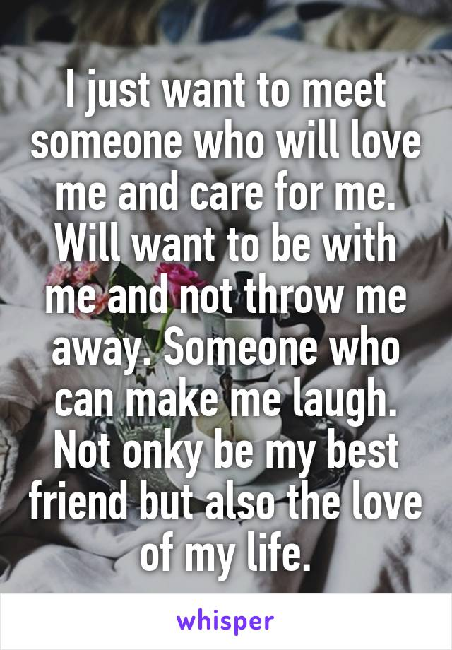 I just want to meet someone who will love me and care for me. Will want to be with me and not throw me away. Someone who can make me laugh. Not onky be my best friend but also the love of my life.