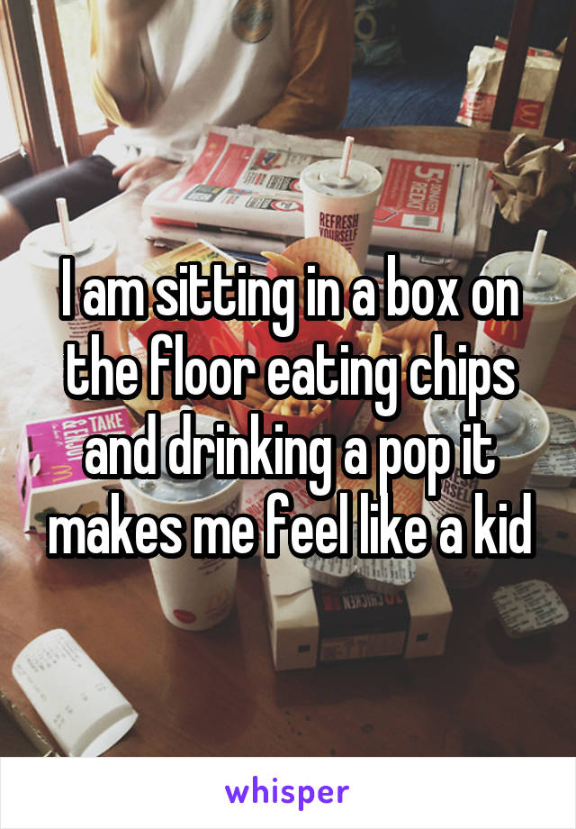 I am sitting in a box on the floor eating chips and drinking a pop it makes me feel like a kid