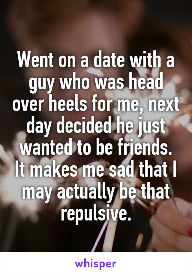 Went on a date with a guy who was head over heels for me, next day decided he just wanted to be friends. It makes me sad that I may actually be that repulsive.