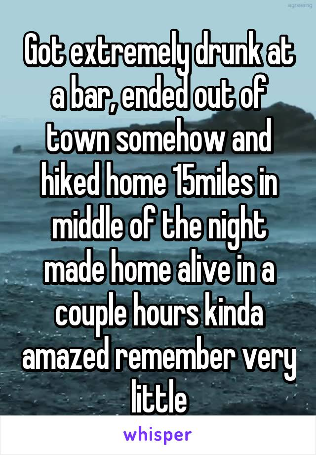 Got extremely drunk at a bar, ended out of town somehow and hiked home 15miles in middle of the night made home alive in a couple hours kinda amazed remember very little