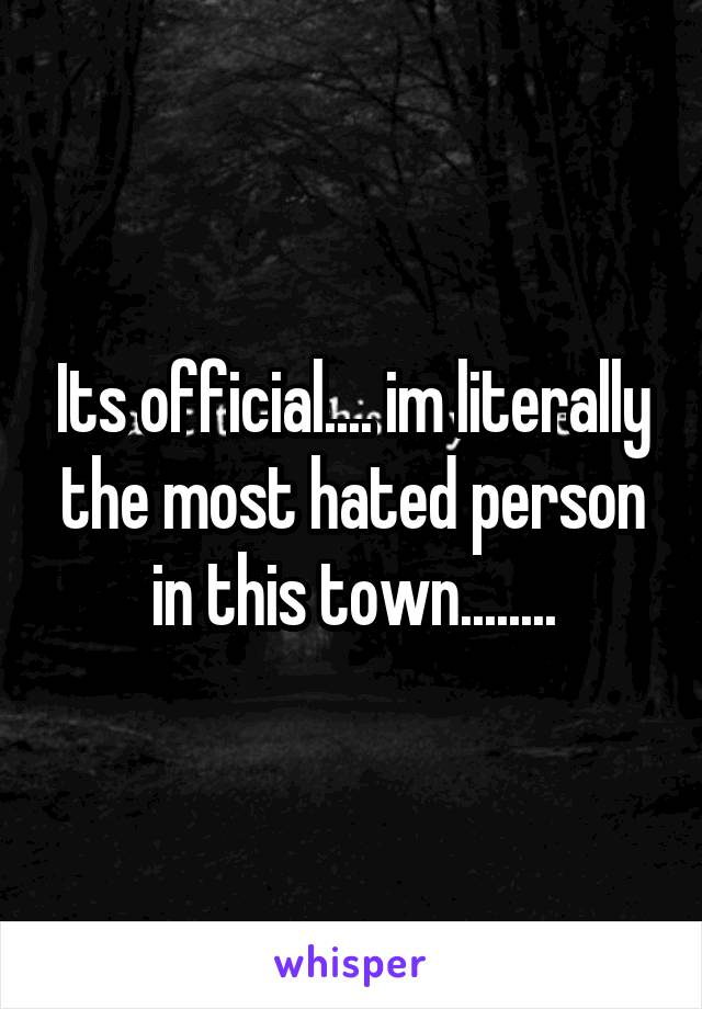 Its official.... im literally the most hated person in this town........