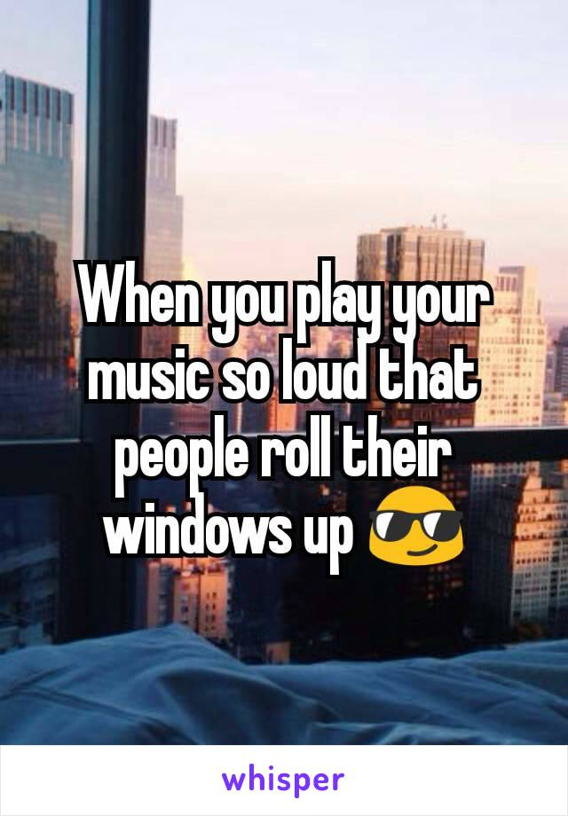 When you play your music so loud that people roll their windows up 😎