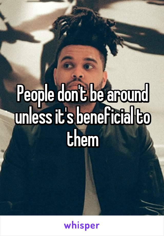 People don't be around unless it's beneficial to them