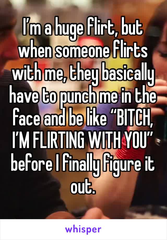 "I'm a huge flirt, but when someone flirts with me, they basically have to punch me in the face and be like ""BITCH, I'M FLIRTING WITH YOU"" before I finally figure it out."
