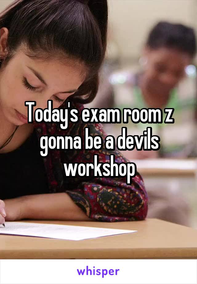 Today's exam room z gonna be a devils workshop