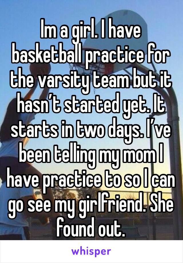 Im a girl. I have basketball practice for the varsity team but it hasn't started yet. It starts in two days. I've been telling my mom I have practice to so I can go see my girlfriend. She found out.
