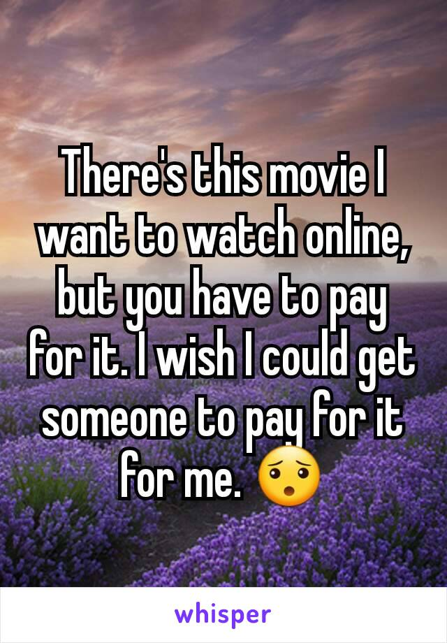 There's this movie I want to watch online, but you have to pay for it. I wish I could get someone to pay for it for me. 😯
