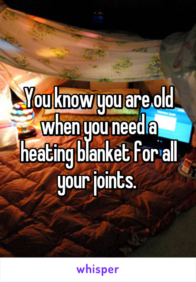 You know you are old when you need a heating blanket for all your joints.