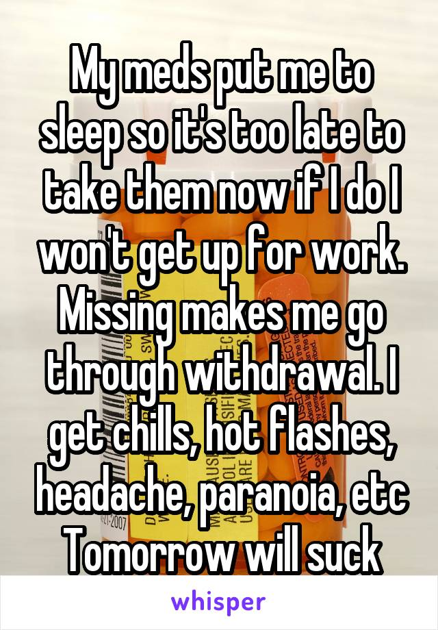 My meds put me to sleep so it's too late to take them now if I do I won't get up for work. Missing makes me go through withdrawal. I get chills, hot flashes, headache, paranoia, etc Tomorrow will suck