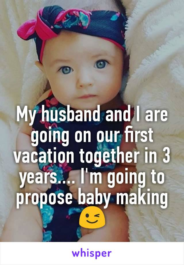 My husband and I are going on our first vacation together in 3 years.... I'm going to propose baby making 😉
