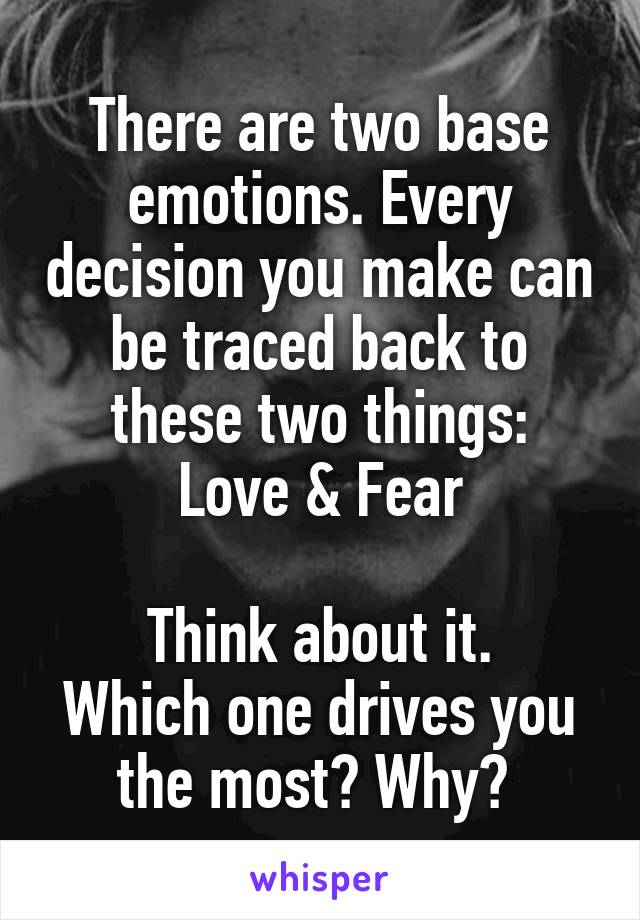 There are two base emotions. Every decision you make can be traced back to these two things: Love & Fear  Think about it. Which one drives you the most? Why?