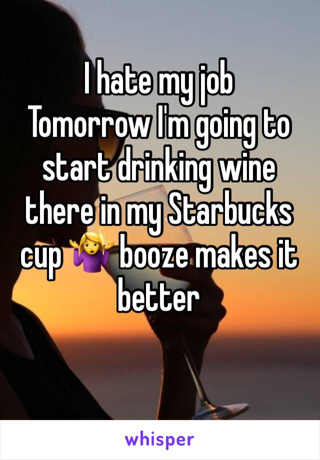 I hate my job  Tomorrow I'm going to start drinking wine there in my Starbucks cup 🤷‍♀️ booze makes it better