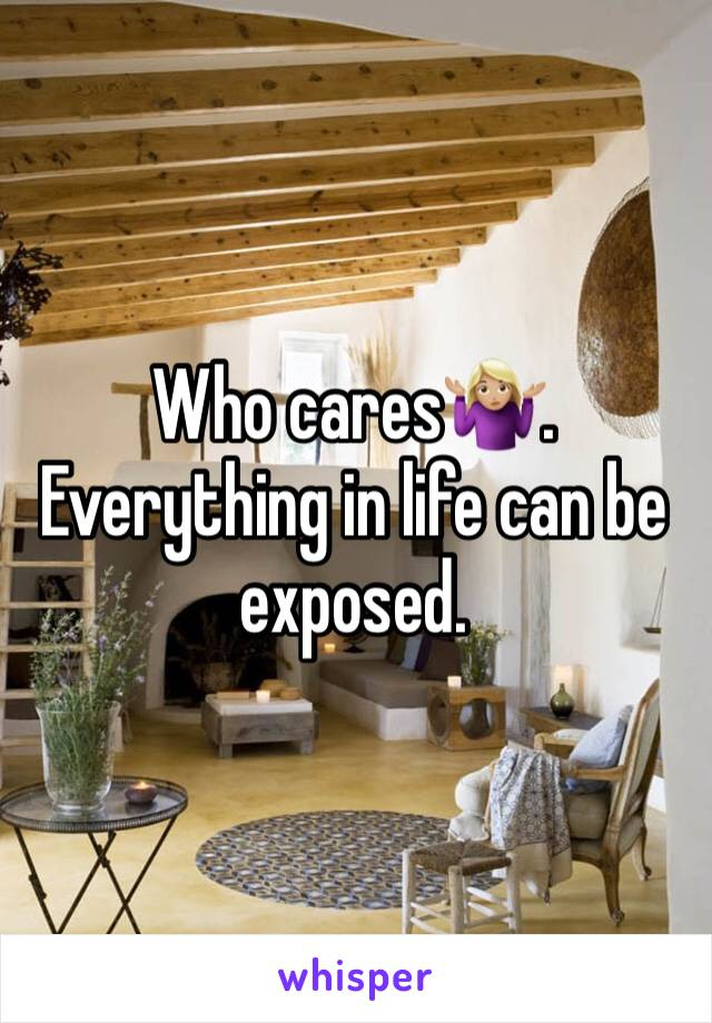 Who cares🤷🏼♀️. Everything in life can be exposed.