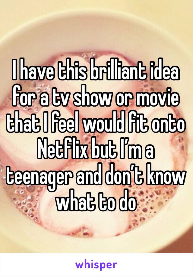 I have this brilliant idea for a tv show or movie that I feel would fit onto Netflix but I'm a teenager and don't know what to do