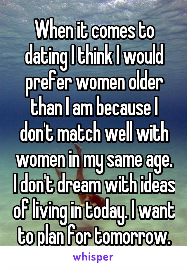 When it comes to dating I think I would prefer women older than I am because I don't match well with women in my same age. I don't dream with ideas of living in today. I want to plan for tomorrow.