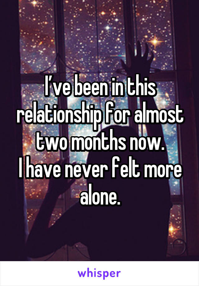 I've been in this relationship for almost two months now. I have never felt more alone.