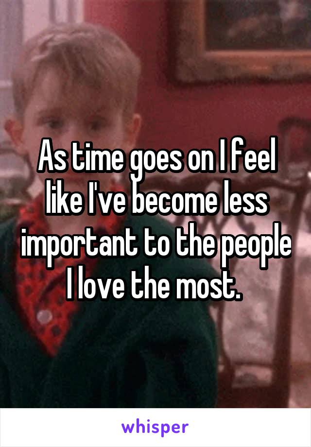 As time goes on I feel like I've become less important to the people I love the most.