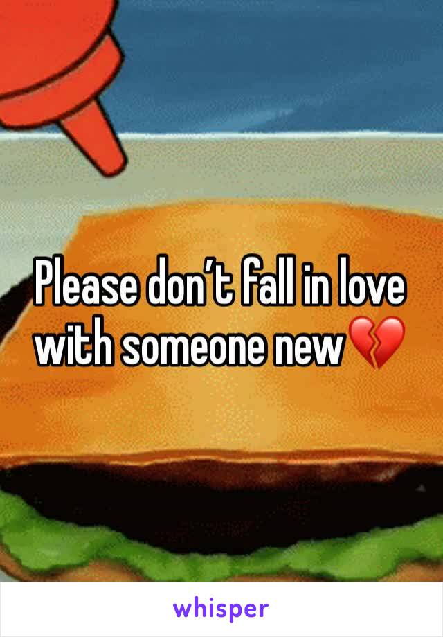 Please don't fall in love with someone new💔