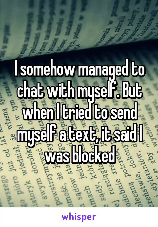 I somehow managed to chat with myself. But when I tried to send myself a text, it said I was blocked