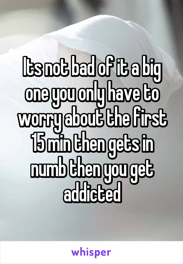 Its not bad of it a big one you only have to worry about the first 15 min then gets in numb then you get addicted