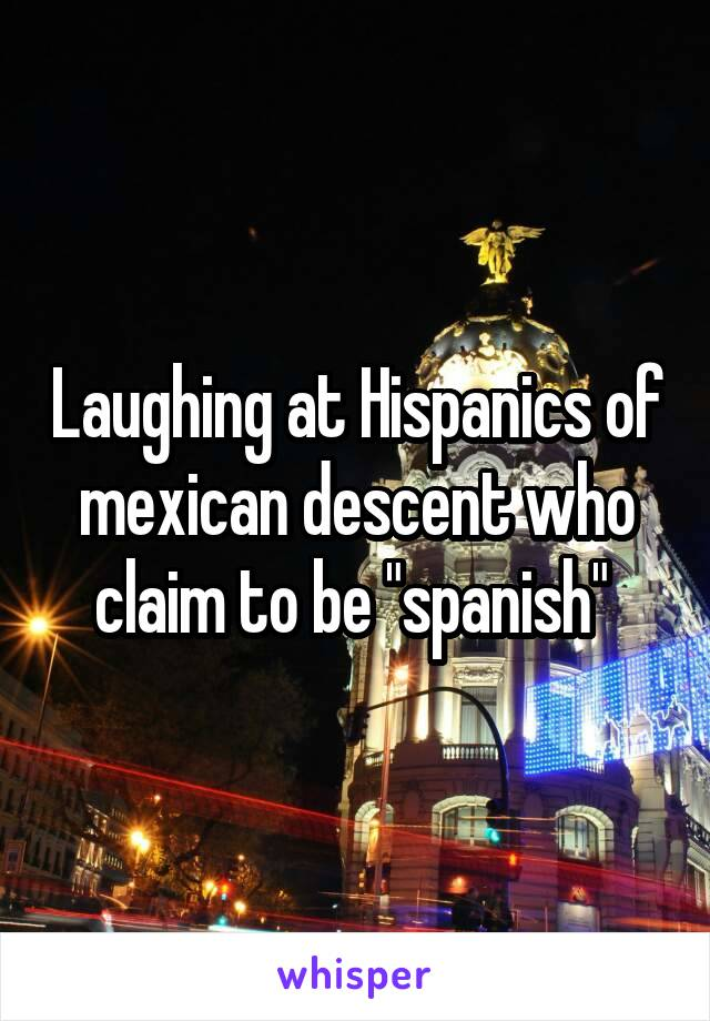 """Laughing at Hispanics of mexican descent who claim to be """"spanish"""""""