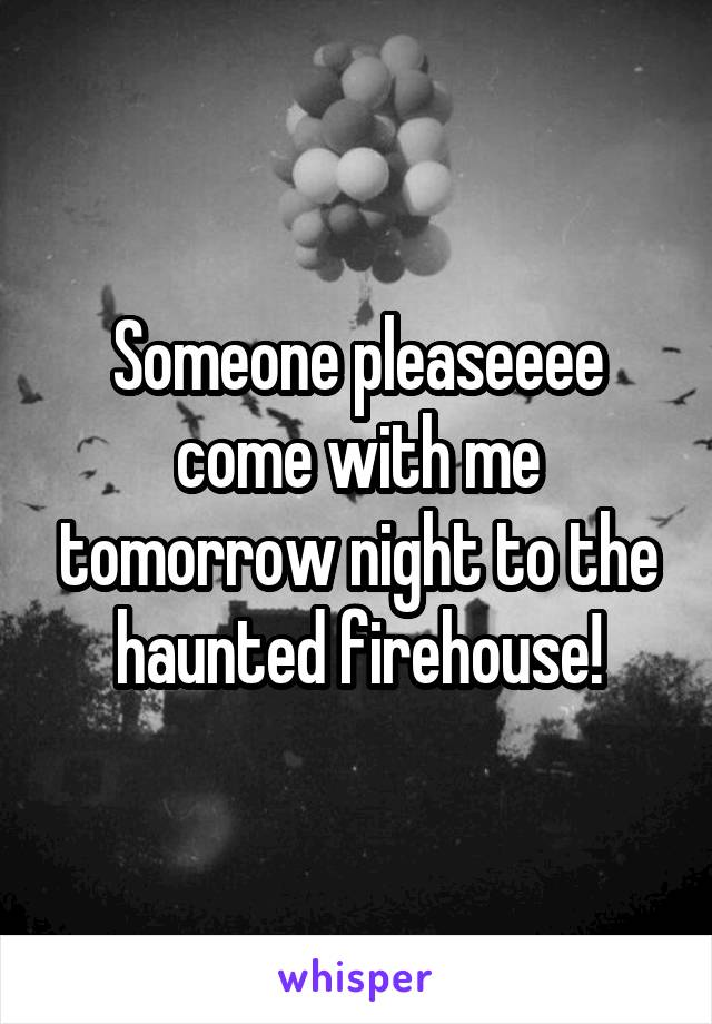 Someone pleaseeee come with me tomorrow night to the haunted firehouse!