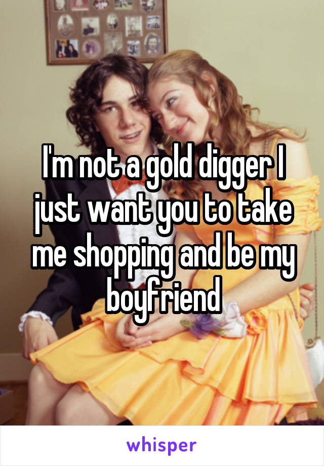 I'm not a gold digger I just want you to take me shopping and be my boyfriend