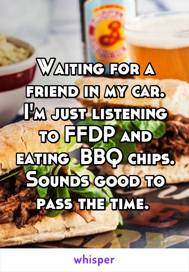 Waiting for a friend in my car. I'm just listening to FFDP and eating  BBQ chips. Sounds good to pass the time.