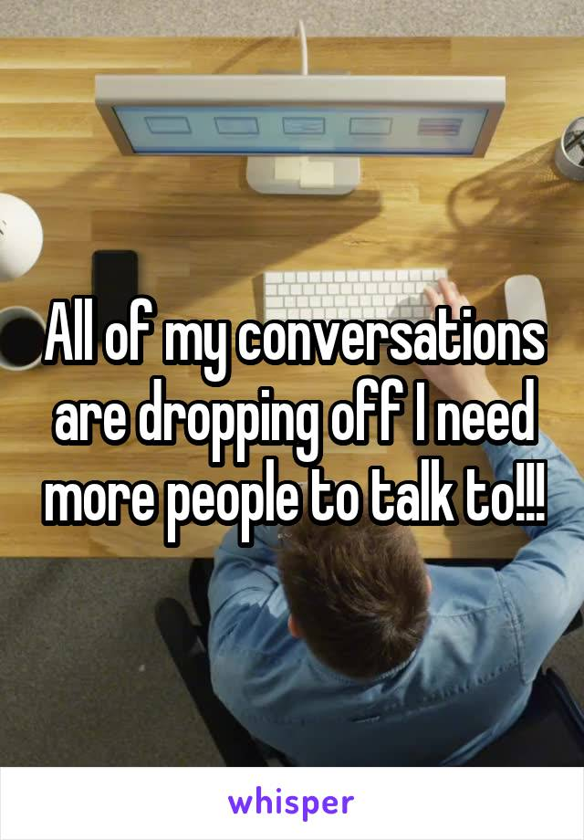 All of my conversations are dropping off I need more people to talk to!!!