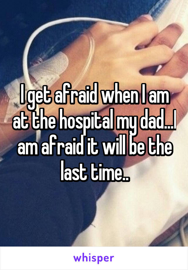 I get afraid when I am at the hospital my dad...I am afraid it will be the last time..
