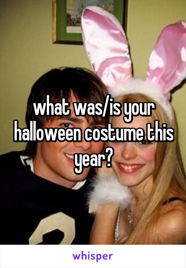 what was/is your halloween costume this year?
