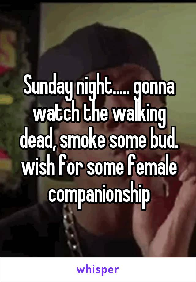 Sunday night..... gonna watch the walking dead, smoke some bud. wish for some female companionship