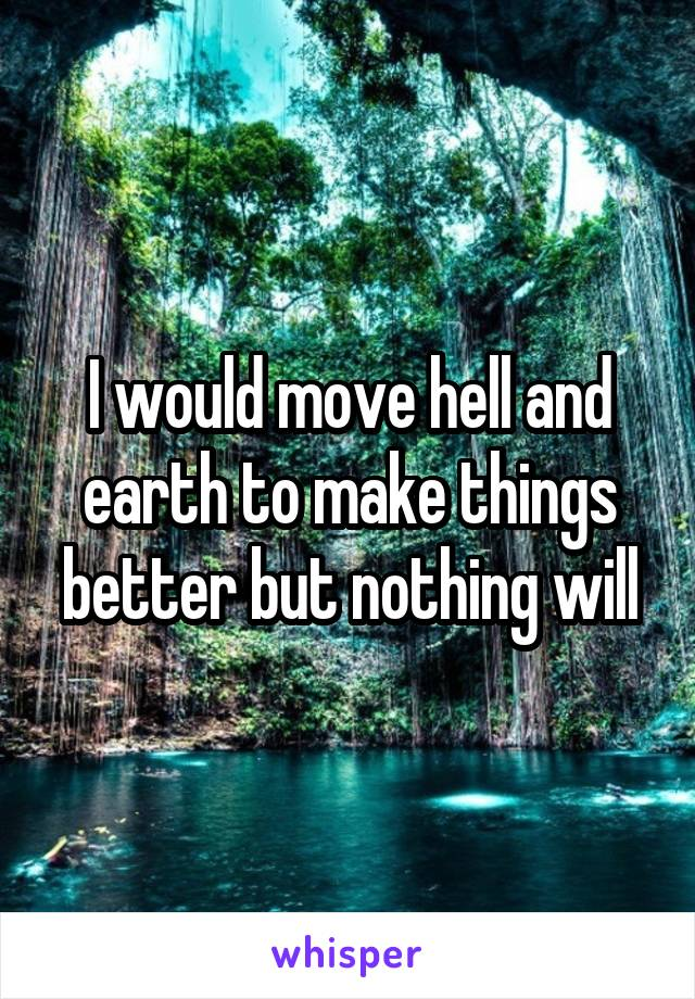 I would move hell and earth to make things better but nothing will