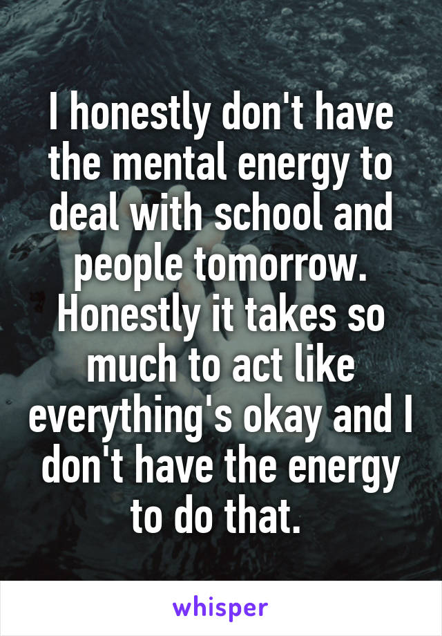 I honestly don't have the mental energy to deal with school and people tomorrow. Honestly it takes so much to act like everything's okay and I don't have the energy to do that.