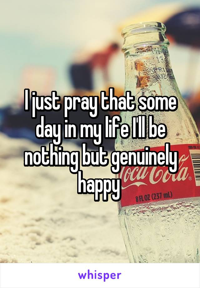 I just pray that some day in my life I'll be nothing but genuinely happy