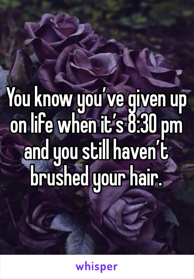 You know you've given up on life when it's 8:30 pm and you still haven't brushed your hair.