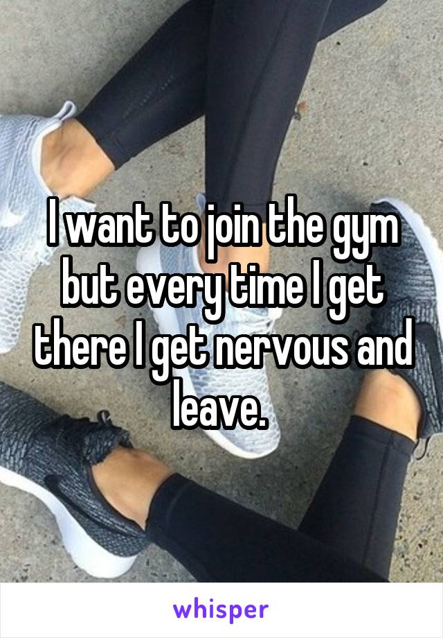 I want to join the gym but every time I get there I get nervous and leave.