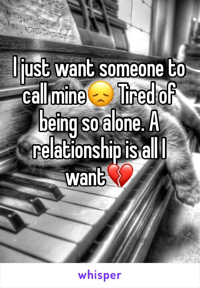 I just want someone to call mine😞 Tired of being so alone. A relationship is all I want💔