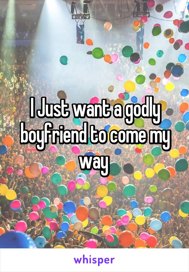 I Just want a godly boyfriend to come my way