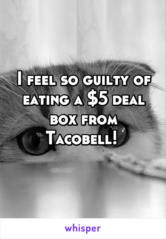I feel so guilty of eating a $5 deal box from Tacobell!