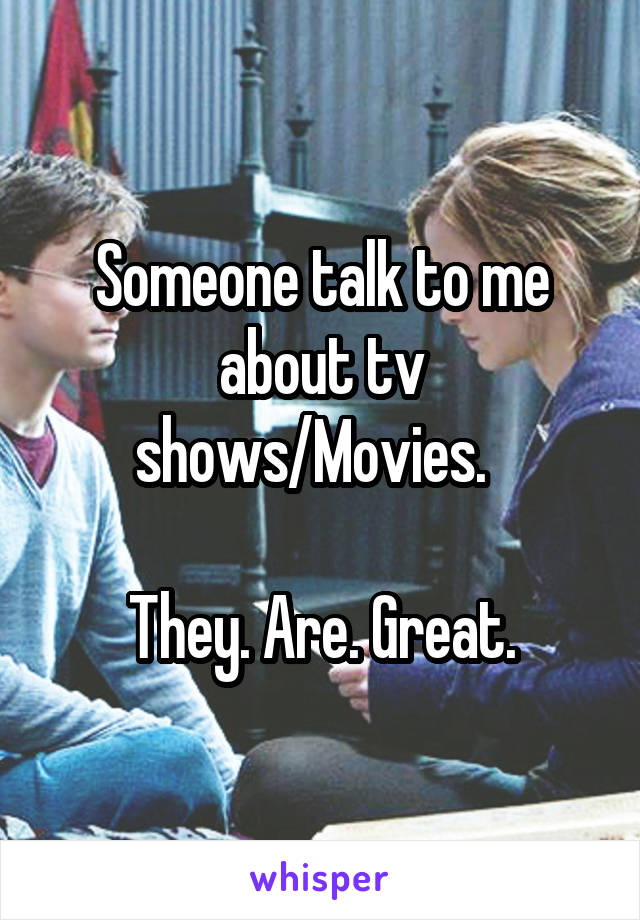 Someone talk to me about tv shows/Movies.    They. Are. Great.